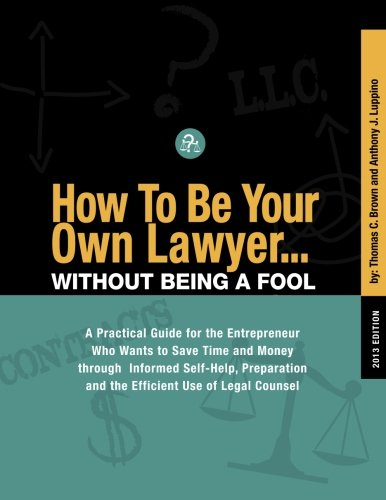 Download How To Be Your Own Lawyer...Without Being a Fool: A Practical Guide for the Entrepreneur Who Wants to Save Time and Money through Informed Self-Help, Preparation and the Efficient Use of Legal Counsel PDF