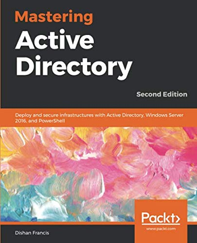 Mastering Active Directory: Deploy and secure infrastructures with Active Directory, Windows Server 2016, and PowerShell, 2nd Edition (Windows Active Directory)