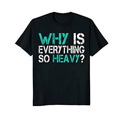 Funny Gym Shirts: Why Is Everything So Heavy Shirt