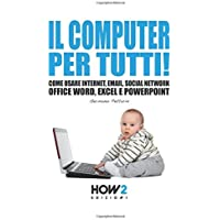 IL COMPUTER PER TUTTI!: Come usare Internet, Email, Social Network, Office Word, Excel e PowerPoint