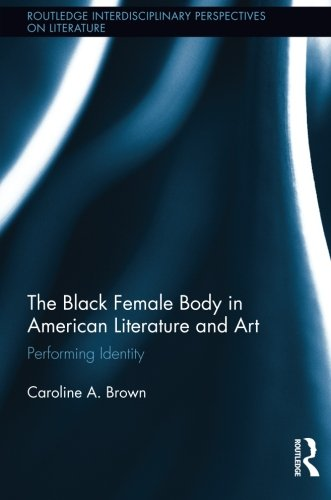 Search : The Black Female Body in American Literature and Art: Performing Identity (Routlege Interdisciplinary Perspectives on Literature)