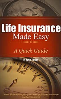 Life Insurance Made Easy: A Quick Guide - Whole Life Insurance Policy and Term Life Insurance Coverage Questions Answered by [Sterling, Martin]