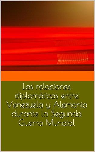 Las relaciones diplomáticas entre Venezuela y Alemania durante la Segunda Guerra Mundial (Spanish Edition)