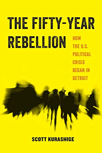 Image of The Fifty-Year Rebellion: How the U.S. Political Crisis Began in Detroit (American Studies Now: Critical Histories of the Present)