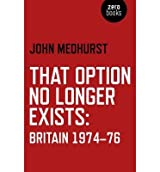 [(That Option No Longer Exists: Britain 1974-76)] [ By (author) John Medhurst ] [August, 2014]