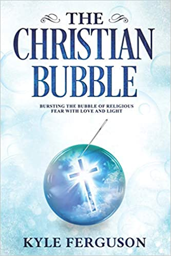 The Christian Bubble: Bursting the Bubble of Religious Fear with