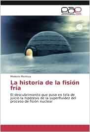 La historia de la fisión fría: El descubrimiento que puso en tela de juicio la hipótesis de la superfluidez del proceso de fisión nuclear: Amazon.es: ...