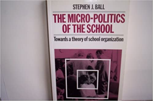 Micro-Politics of the School: Towards a Theory of School Organization (Educations) [8/28/1988] Stephen J. Ball