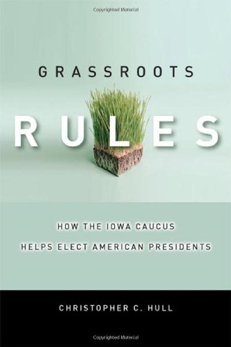 Grassroots Rules: How the Iowa Caucus Helps Elect American Presidents (Stanford Law Books)