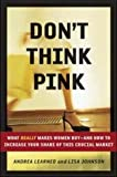 Don't Think Pink: What Really Makes Women Buy -- and How to Increase Your Share of This Crucial Market