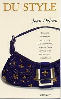 Du style : comment les Français ont inventé la haute couture, la grande cuisine, les cafés chic, le raffinement et l'élégance, Dejean, Joan