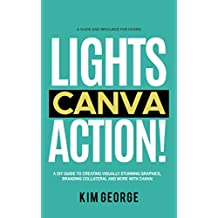 Lights Canva Action!: A DIY Guide to Creating Visually Stunning Graphics, Branding Collateral and More with Canva!