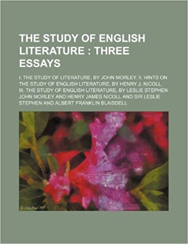 The study of English literature : three essays. I. The study of literature, by John Morley. II. Hints on the study of English literature, by Henry J. ... of English literature, by Leslie Stephen