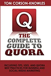 The Complete Guide to Quora: Including Tips, Uses, and Quora Best Practices for Business and Social Media Marketing