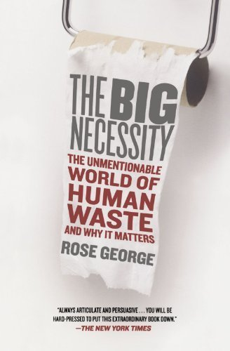 The Big Necessity: The Unmentionable World of Human Waste and Why It Matters 1st (first) Edition by George, Rose [2009] (Big Rose Necessity The George)