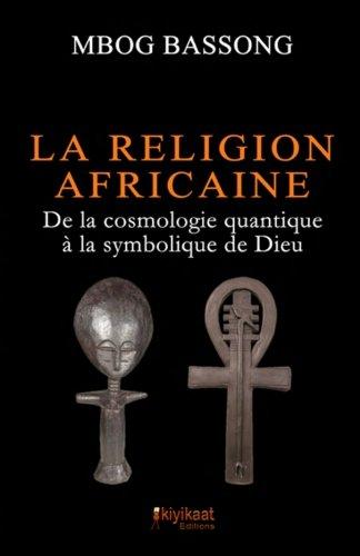 La Religion Africaine: De la cosmologie quantique a la symbolique de Dieu  [Bassong, Mbog] (Tapa Blanda)