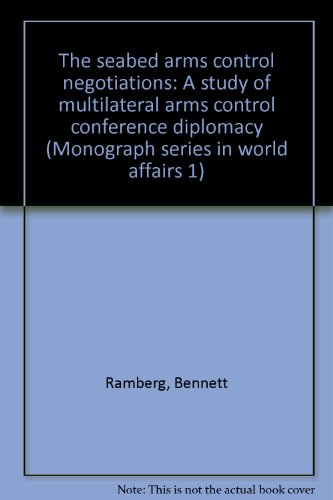 The seabed arms control negotiations: A study of multilateral arms control conference diplomacy (Monograph series in world affairs 1) (Multilateral Arms Control)