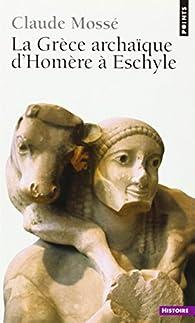 La Grèce archaïque d'Homère à Eschyle : VIIIe-VIe siècles av. J.-C. par Claude Mossé