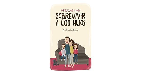 Amazon.com: Instrucciones para sobrevivir a los hijos (Spanish Edition) eBook: Ana González Duque: Kindle Store
