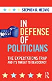 In Defense of Politicians: The Expectations Trap and Its Threat to Democracy, Stephen K. Medvic, 0415880459