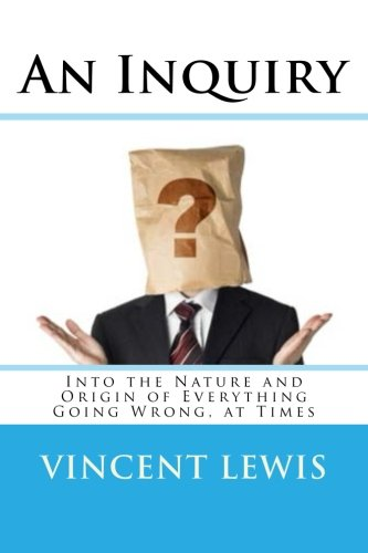 Read Online An Inquiry: Into the Nature and Origin of Everything Going Wrong, at Times ebook