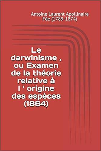 Le darwinisme , ou Examen de la théorie relative à l origine des espèces 1864: Amazon.es: Antoine Laurent Apollinaire Fée (1789-1874): Libros en idiomas ...