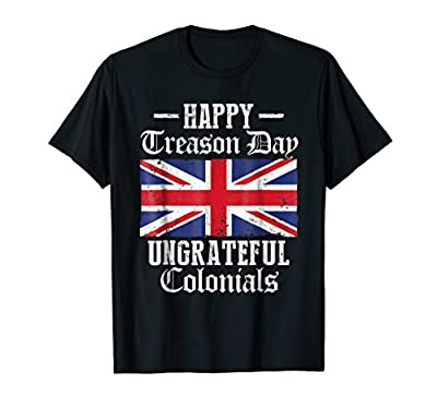 Happy Treason Day Ungrateful Colonials Funny British Shirt