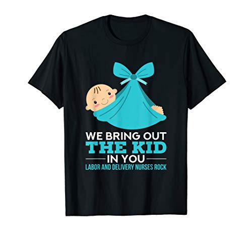 Labor Delivery Nurses We Bring Out The Kid In You Nurse Gift T-Shirt