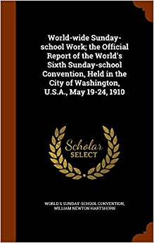 Book World-wide Sunday-school Work: the Official Report of the World's Sixth Sunday-school Convention, Held in the City of Washington, U.S.A., May 19-24, 1910