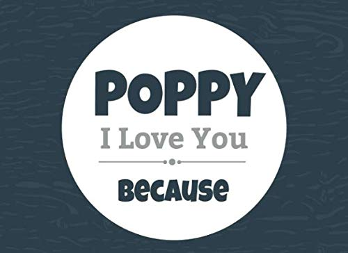 Poppy I Love You Because: Prompted Fill In Blank I Love You Book for Poppy; Gift Book for Poppy; Things I Love About You Book for Grandfathers, Poppy ... (I Love You Because Book) (Volume 34)