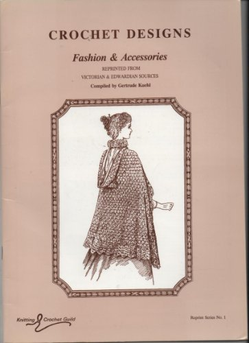 (Crochet designs: Fashions & accessories, reprinted from Victorian and Edwardian sources (Reprint series / Knitting Crochet Guild))