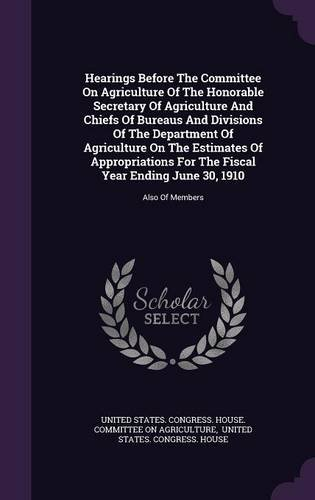Download Hearings Before The Committee On Agriculture Of The Honorable Secretary Of Agriculture And Chiefs Of Bureaus And Divisions Of The Department Of ... Year Ending June 30, 1910: Also Of Members PDF ePub fb2 ebook
