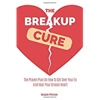 The Breakup Cure: The Proven Plan On How To Get Over Your Ex And Heal Your Broken...