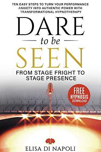 Dare to Be Seen : From Stage Fright to Stage Presence - Ten Easy Steps to Turn your Performance Anxiety into Authentic Power with Transformational Hypnotherapy by Elisa Di Napoli