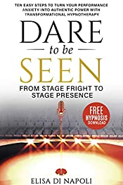 Dare to Be Seen : From Stage Fright to Stage Presence: Ten Easy Steps to Turn your Performance Anxiety into Authentic Power with Transformational Hypnotherapy