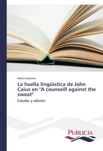 "La huella linguistica de John Caius en ""A counseill against the sweat"": Estudio y edicion (Spanish Edition) [Marta Santana] (Tapa Blanda)"