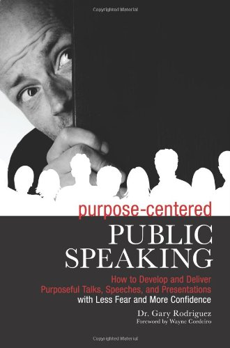 Purpose-Centered Public Speaking: How to Develop and Deliver Purposeful Talks, Speeches, and Presentations with Less Fea
