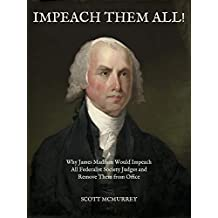 IMPEACH THEM ALL!: Why James Madison Would Impeach All Federalist Society Judges and Remove Them from Office