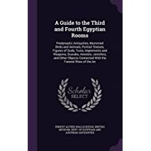 A Guide to the Third and Fourth Egyptian Rooms: Predynastic Antiquities, Mummied Birds and Animals, Portrait Statues, Figures of Gods, Tools, ... Connected with the Funeral Rites of the an