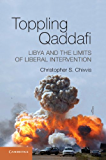 Toppling Qaddafi: Libya and the Limits of Liberal Intervention