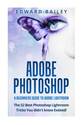 Adobe Photoshop: A Beginners Guide to  Photoshop Lightroom - The 52 Photoshop Lightroom Tricks You Didn't Know Existed! (Graphic Design, Adobe Photoshop, Digital Photography, Creativity)