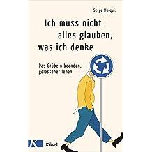 Ich muss nicht alles glauben, was ich denke: Das Grübeln beenden, gelassener leben (German Edition)