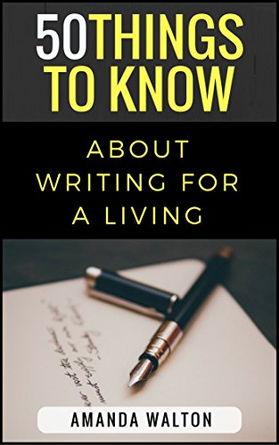 50 Things to Know About Writing for a Living: How You Can Make Money Writing by [Walton, Amanda, To Know, 50 Things]