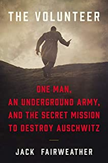 Book Cover: The Volunteer: One Man, an Underground Army, and the Secret Mission to Destroy Auschwitz