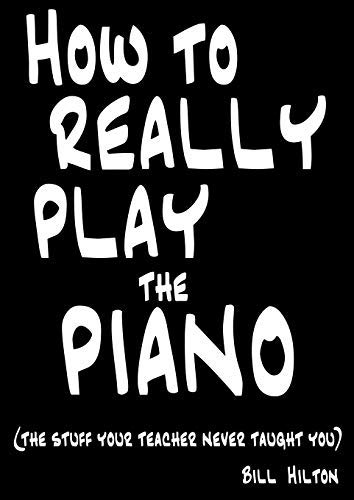 How to Really Play the Piano: The Stuff Your Teacher Never Taught You by Bill Hilton (2009-11-11) (How To Really Play The Piano)