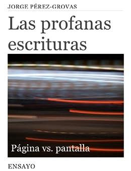 Las Profanas Escrituras: Página vs. Pantalla (Entretiempos / Ensayo nº 6) (Spanish Edition) by [Grovas, Jorge Pérez]