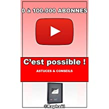 Passer de 0 à 100.000 abonnés sur YouTube, c'est possible ! (French Edition)
