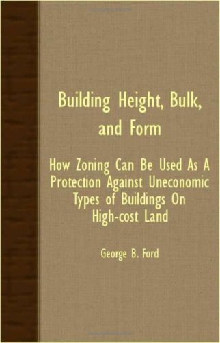 Building Height, Bulk, And Form; How Zoning Can Be Used As A Protection Against Uneconomic Types Of Buildings On High-Cost Land PDF