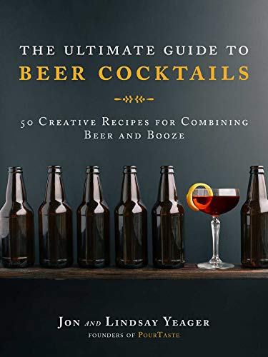 (The Ultimate Guide to Beer Cocktails: 50 Creative Recipes for Combining Beer and Booze)
