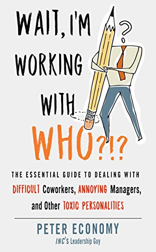 Book Cover: Wait, I'm Working With Who?!?: The Essential Guide to Dealing with Difficult Coworkers, Annoying Managers, and Other Toxic Personalities